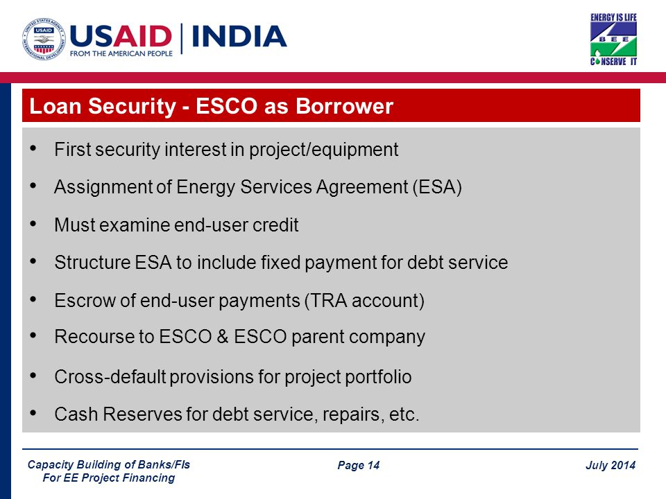 Page 14 July 2014 Capacity Building of Banks/FIs For EE Project Financing First security interest in project/equipment Assignment of Energy Services Agreement (ESA) Must examine end-user credit Structure ESA to include fixed payment for debt service Escrow of end-user payments (TRA account) Recourse to ESCO & ESCO parent company Cross-default provisions for project portfolio Cash Reserves for debt service, repairs, etc.