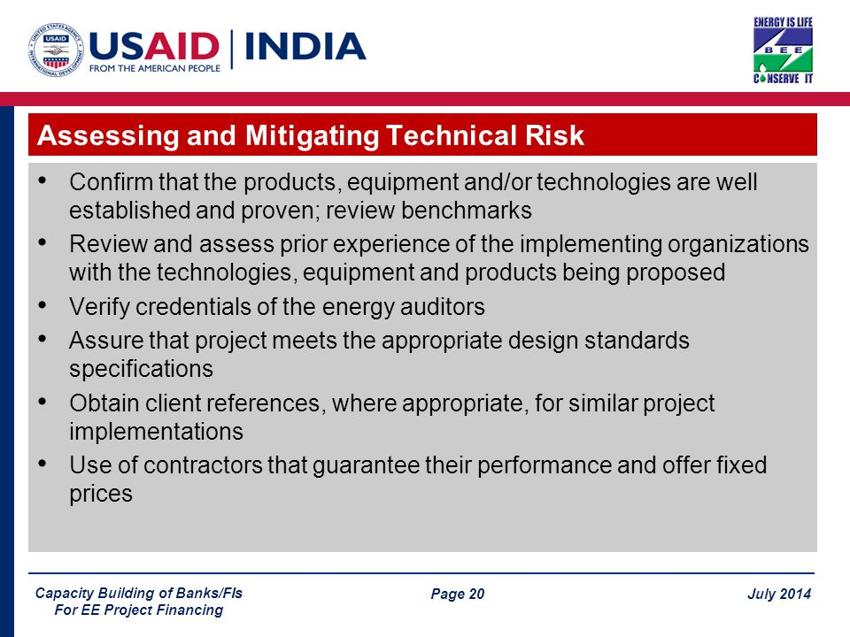 Page 20 July 2014 Capacity Building of Banks/FIs For EE Project Financing Confirm that the products, equipment and/or technologies are well established and proven; review benchmarks Review and assess prior experience of the implementing organizations with the technologies, equipment and products being proposed Verify credentials of the energy auditors Assure that project meets the appropriate design standards specifications Obtain client references, where appropriate, for similar project implementations Use of contractors that guarantee their performance and offer fixed prices Assessing and Mitigating Technical Risk