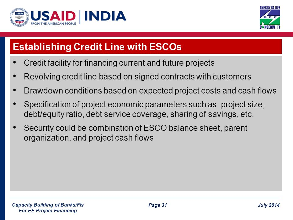 Page 31 July 2014 Capacity Building of Banks/FIs For EE Project Financing Credit facility for financing current and future projects Revolving credit line based on signed contracts with customers Drawdown conditions based on expected project costs and cash flows Specification of project economic parameters such as project size, debt/equity ratio, debt service coverage, sharing of savings, etc.