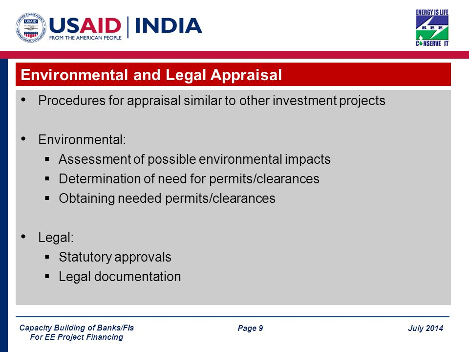 Page 9 July 2014 Capacity Building of Banks/FIs For EE Project Financing Procedures for appraisal similar to other investment projects Environmental:  Assessment of possible environmental impacts  Determination of need for permits/clearances  Obtaining needed permits/clearances Legal:  Statutory approvals  Legal documentation Environmental and Legal Appraisal