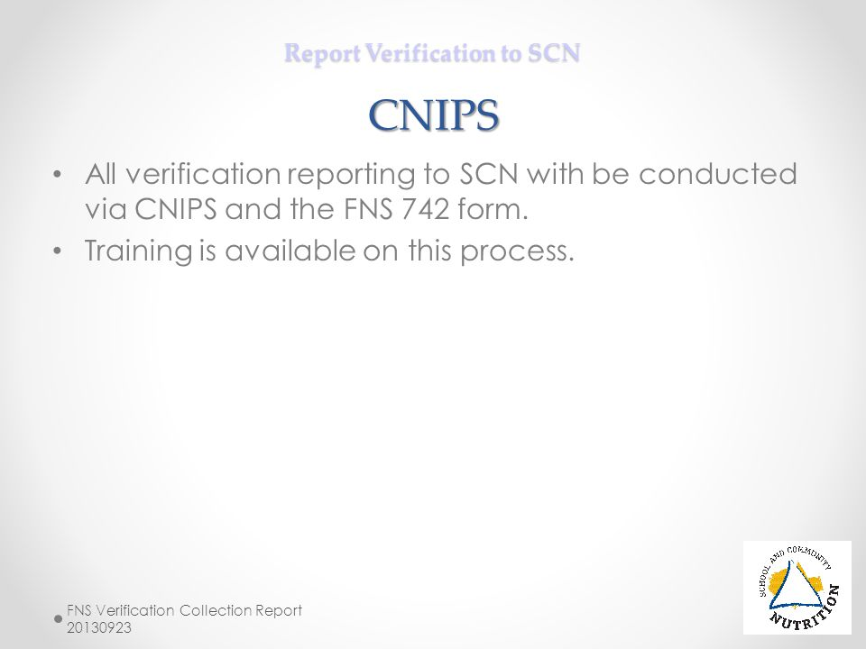 Report Verification to SCN CNIPS All verification reporting to SCN with be conducted via CNIPS and the FNS 742 form. Training is available on this pro