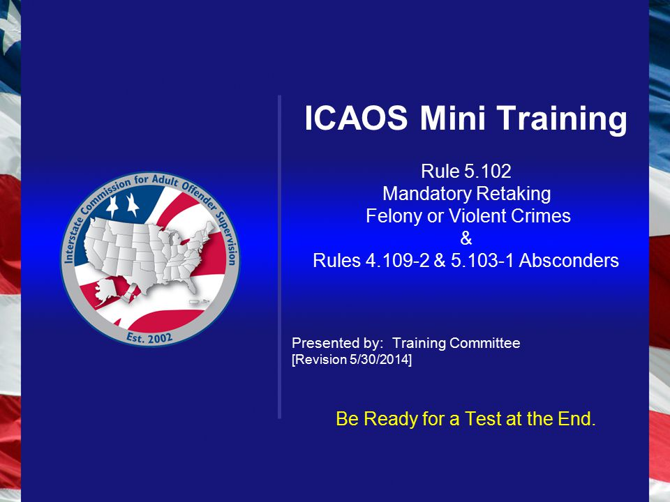 ICAOS Mini Training Rule 5.102 Mandatory Retaking Felony or Violent Crimes & Rules 4.109-2 & 5.103-1 Absconders Presented by: Training Committee [Revision 5/30/2014] Be Ready for a Test at the End.