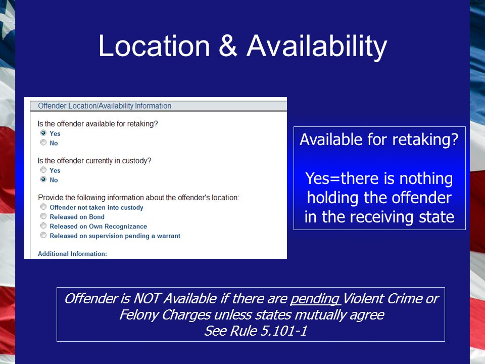 Location & Availability Offender is NOT Available if there are pending Violent Crime or Felony Charges unless states mutually agree See Rule 5.101-1 Available for retaking.