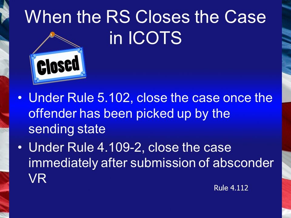 When the RS Closes the Case in ICOTS Under Rule 5.102, close the case once the offender has been picked up by the sending state Under Rule 4.109-2, close the case immediately after submission of absconder VR Rule 4.112