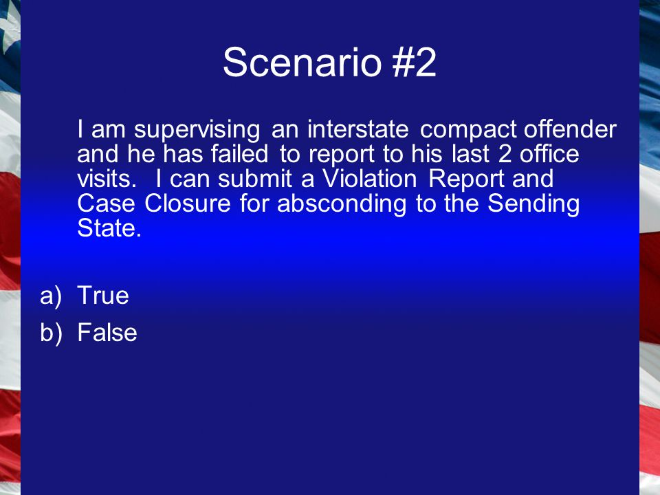 Scenario #2 I am supervising an interstate compact offender and he has failed to report to his last 2 office visits.