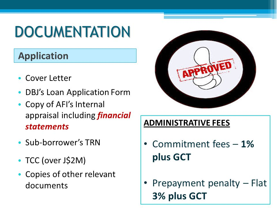 DOCUMENTATION Application Cover Letter DBJ's Loan Application Form Copy of AFI's Internal appraisal including financial statements Sub-borrower's TRN TCC (over J$2M) Copies of other relevant documents ADMINISTRATIVE FEES Commitment fees – 1% plus GCT Prepayment penalty – Flat 3% plus GCT
