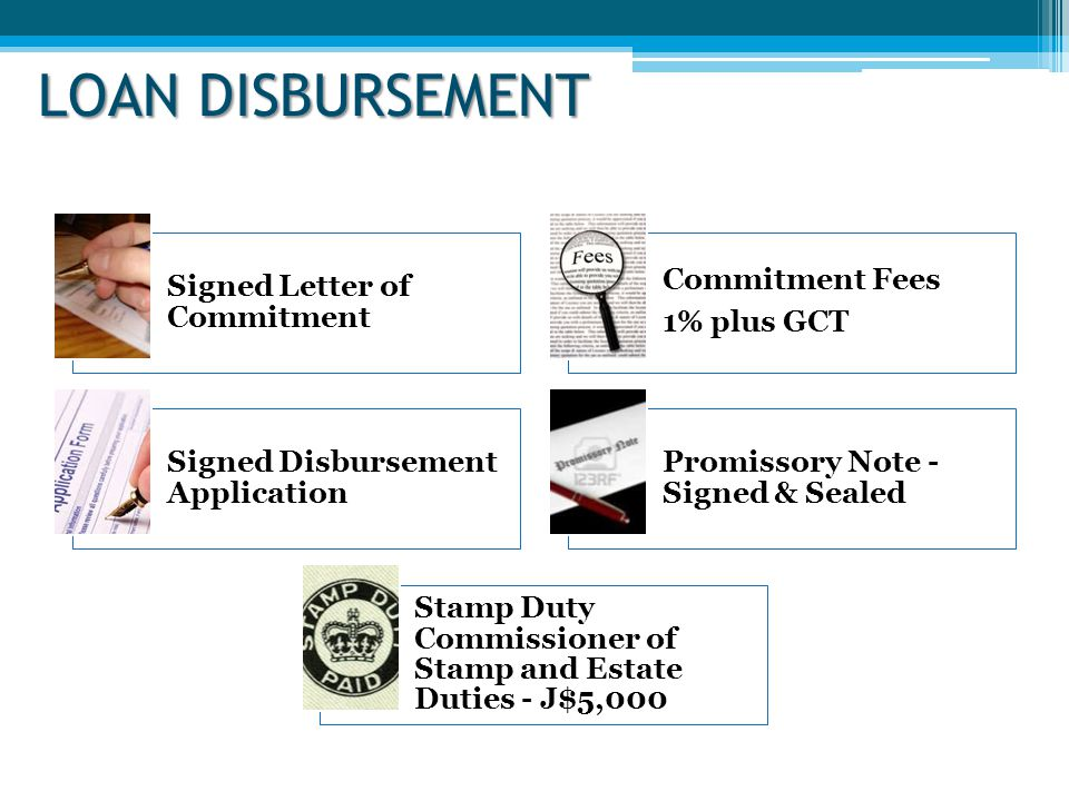 LOAN DISBURSEMENT Signed Letter of Commitment Commitment Fees 1% plus GCT Signed Disbursement Application Promissory Note - Signed & Sealed Stamp Duty