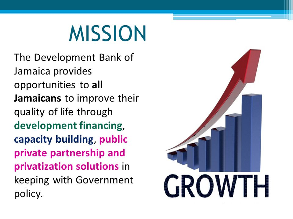 MISSION The Development Bank of Jamaica provides opportunities to all Jamaicans to improve their quality of life through development financing, capacity building, public private partnership and privatization solutions in keeping with Government policy.