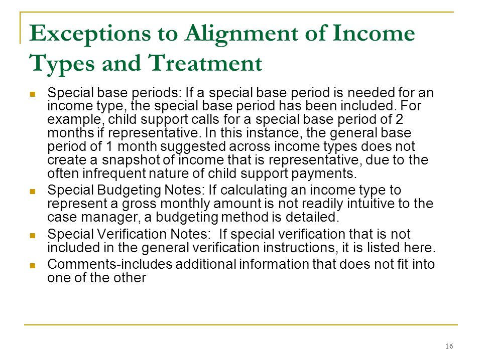 16 Exceptions to Alignment of Income Types and Treatment Special base periods: If a special base period is needed for an income type, the special base