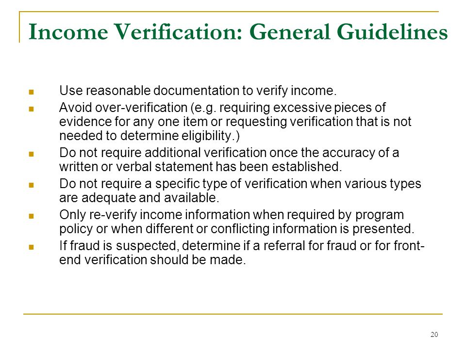 20 Income Verification: General Guidelines Use reasonable documentation to verify income. Avoid over-verification (e.g. requiring excessive pieces of