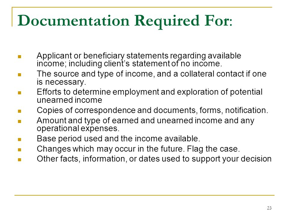 23 Documentation Required For: Applicant or beneficiary statements regarding available income; including client's statement of no income. The source a