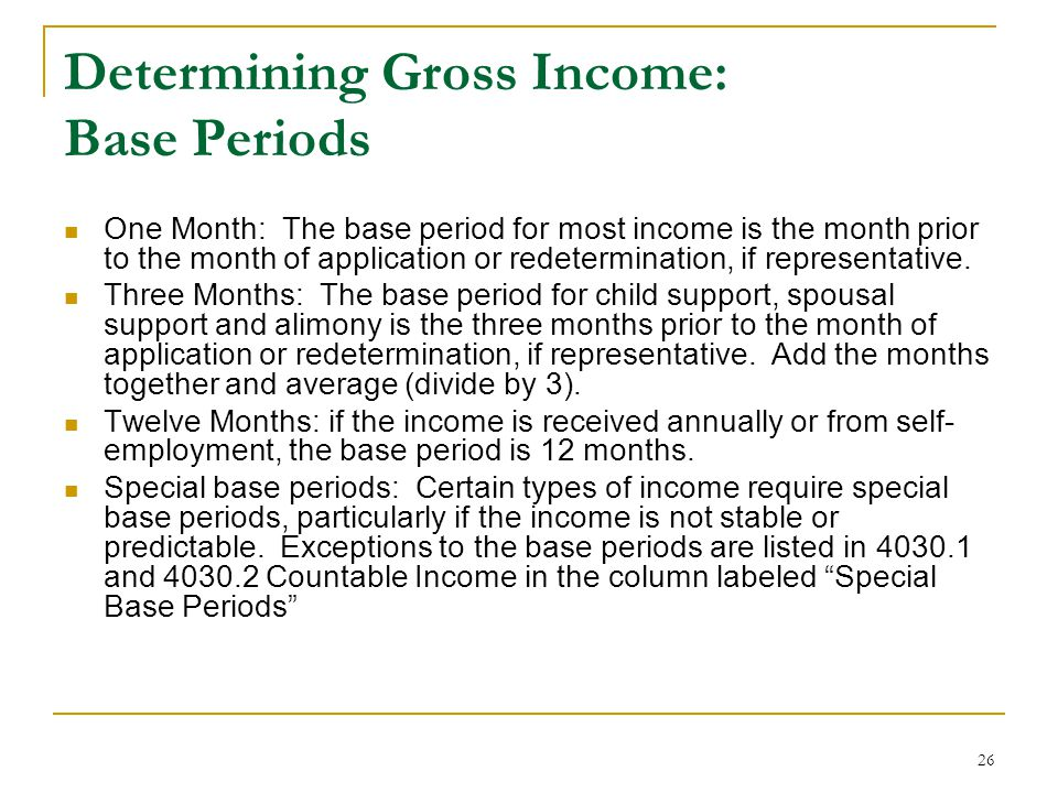 26 Determining Gross Income: Base Periods One Month: The base period for most income is the month prior to the month of application or redetermination