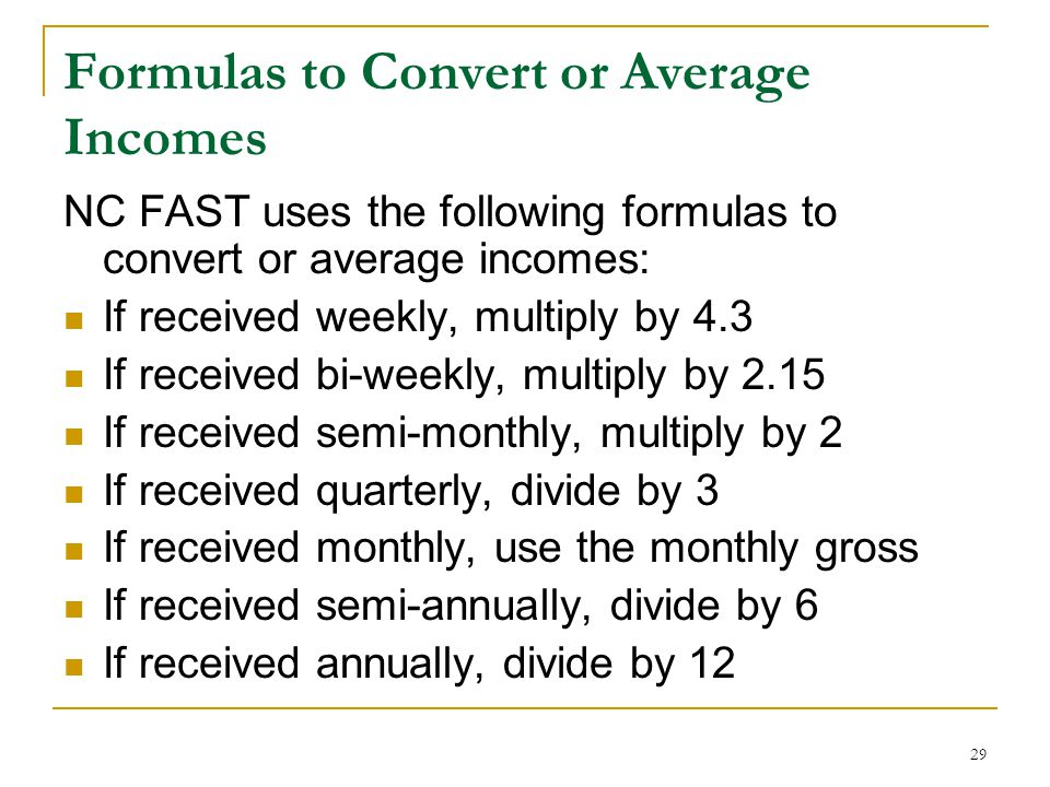 29 Formulas to Convert or Average Incomes NC FAST uses the following formulas to convert or average incomes: If received weekly, multiply by 4.3 If re