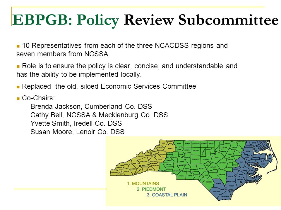 EBPGB: Policy Review Subcommittee 7 10 Representatives from each of the three NCACDSS regions and seven members from NCSSA. Role is to ensure the poli