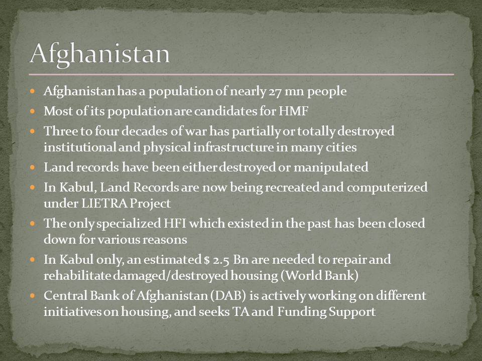 Afghanistan has a population of nearly 27 mn people Most of its population are candidates for HMF Three to four decades of war has partially or totally destroyed institutional and physical infrastructure in many cities Land records have been either destroyed or manipulated In Kabul, Land Records are now being recreated and computerized under LIETRA Project The only specialized HFI which existed in the past has been closed down for various reasons In Kabul only, an estimated $ 2.5 Bn are needed to repair and rehabilitate damaged/destroyed housing (World Bank) Central Bank of Afghanistan (DAB) is actively working on different initiatives on housing, and seeks TA and Funding Support