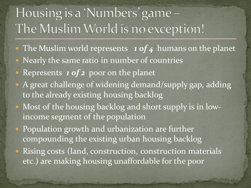 The Muslim world represents 1 of 4 humans on the planet Nearly the same ratio in number of countries Represents 1 of 2 poor on the planet A great challenge of widening demand/supply gap, adding to the already existing housing backlog Most of the housing backlog and short supply is in low- income segment of the population Population growth and urbanization are further compounding the existing urban housing backlog Rising costs (land, construction, construction materials etc.) are making housing unaffordable for the poor
