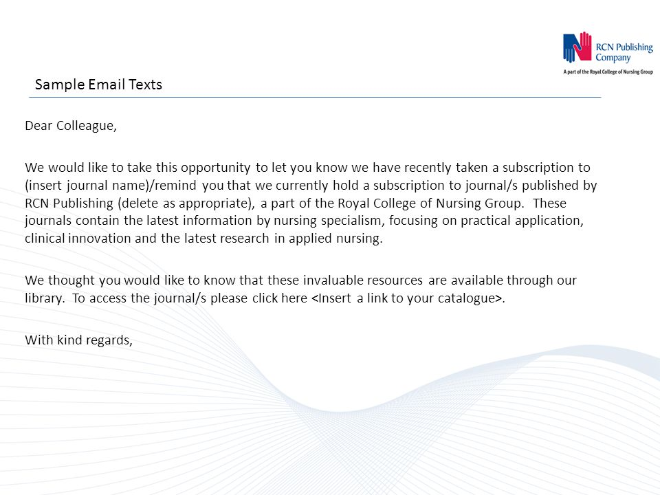 Sample Email Texts Dear Colleague, We would like to take this opportunity to let you know we have recently taken a subscription to (insert journal name)/remind you that we currently hold a subscription to journal/s published by RCN Publishing (delete as appropriate), a part of the Royal College of Nursing Group.