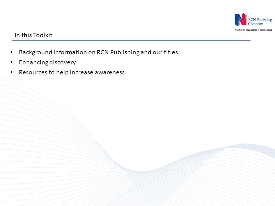 In this Toolkit Background information on RCN Publishing and our titles Enhancing discovery Resources to help increase awareness
