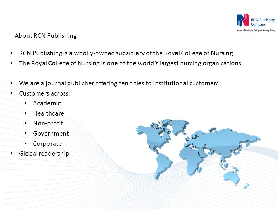 About RCN Publishing RCN Publishing is a wholly-owned subsidiary of the Royal College of Nursing The Royal College of Nursing is one of the world's largest nursing organisations We are a journal publisher offering ten titles to institutional customers Customers across: Academic Healthcare Non-profit Government Corporate Global readership
