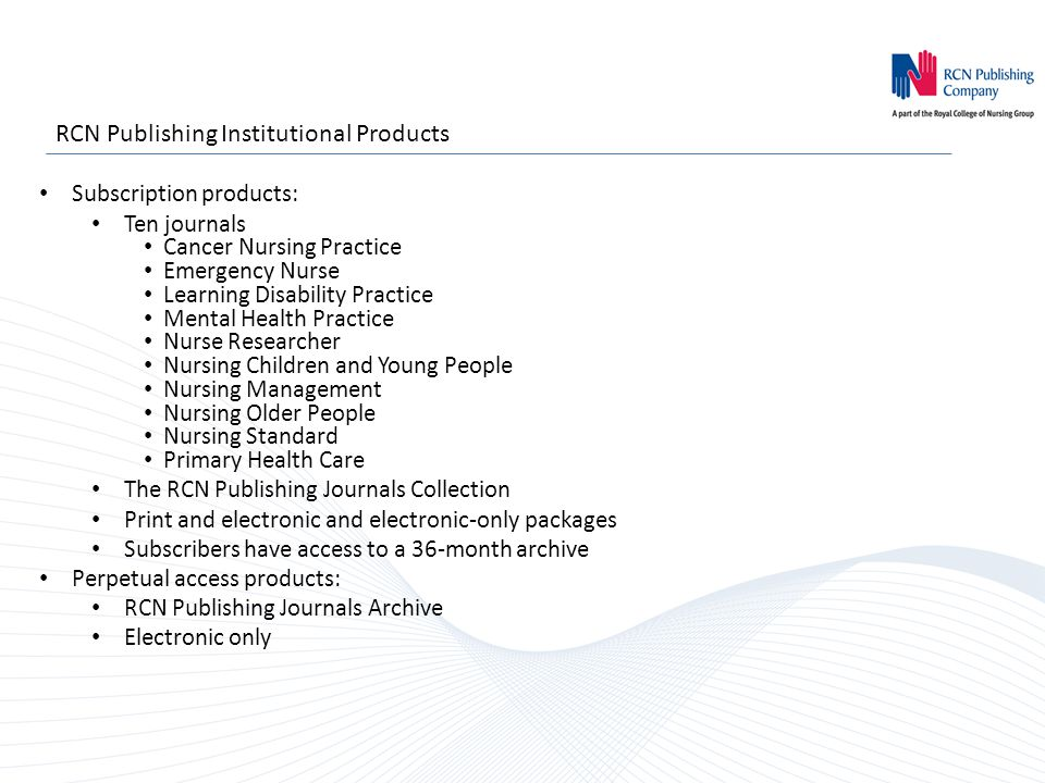 RCN Publishing Institutional Products Subscription products: Ten journals Cancer Nursing Practice Emergency Nurse Learning Disability Practice Mental Health Practice Nurse Researcher Nursing Children and Young People Nursing Management Nursing Older People Nursing Standard Primary Health Care The RCN Publishing Journals Collection Print and electronic and electronic-only packages Subscribers have access to a 36-month archive Perpetual access products: RCN Publishing Journals Archive Electronic only