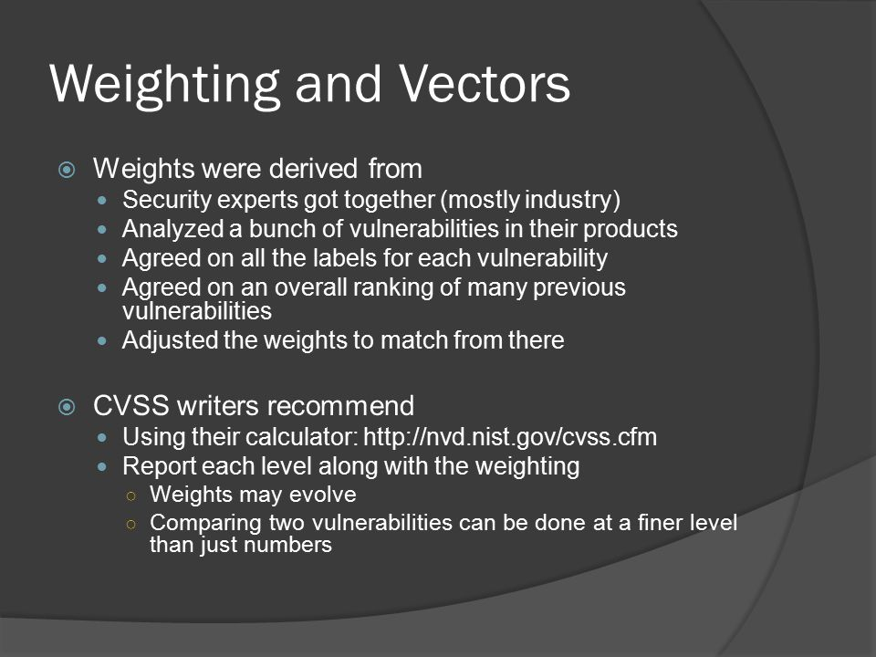 Weighting and Vectors  Weights were derived from Security experts got together (mostly industry) Analyzed a bunch of vulnerabilities in their products Agreed on all the labels for each vulnerability Agreed on an overall ranking of many previous vulnerabilities Adjusted the weights to match from there  CVSS writers recommend Using their calculator: http://nvd.nist.gov/cvss.cfm Report each level along with the weighting ○ Weights may evolve ○ Comparing two vulnerabilities can be done at a finer level than just numbers