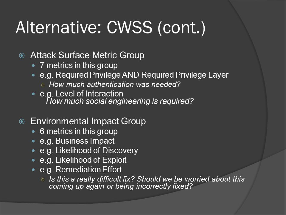 Alternative: CWSS (cont.)  Attack Surface Metric Group 7 metrics in this group e.g.
