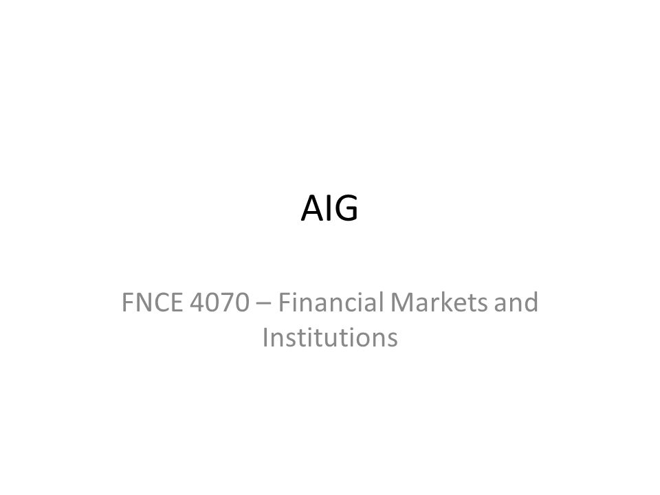 AIG FNCE 4070 – Financial Markets and Institutions