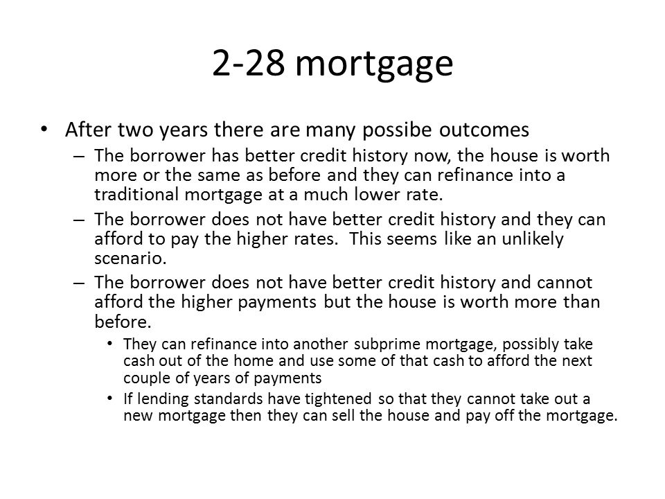 2-28 mortgage After two years there are many possibe outcomes – The borrower has better credit history now, the house is worth more or the same as before and they can refinance into a traditional mortgage at a much lower rate.