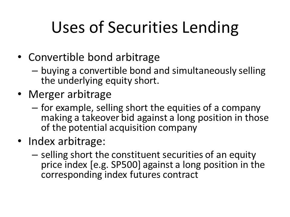 Uses of Securities Lending Convertible bond arbitrage – buying a convertible bond and simultaneously selling the underlying equity short.