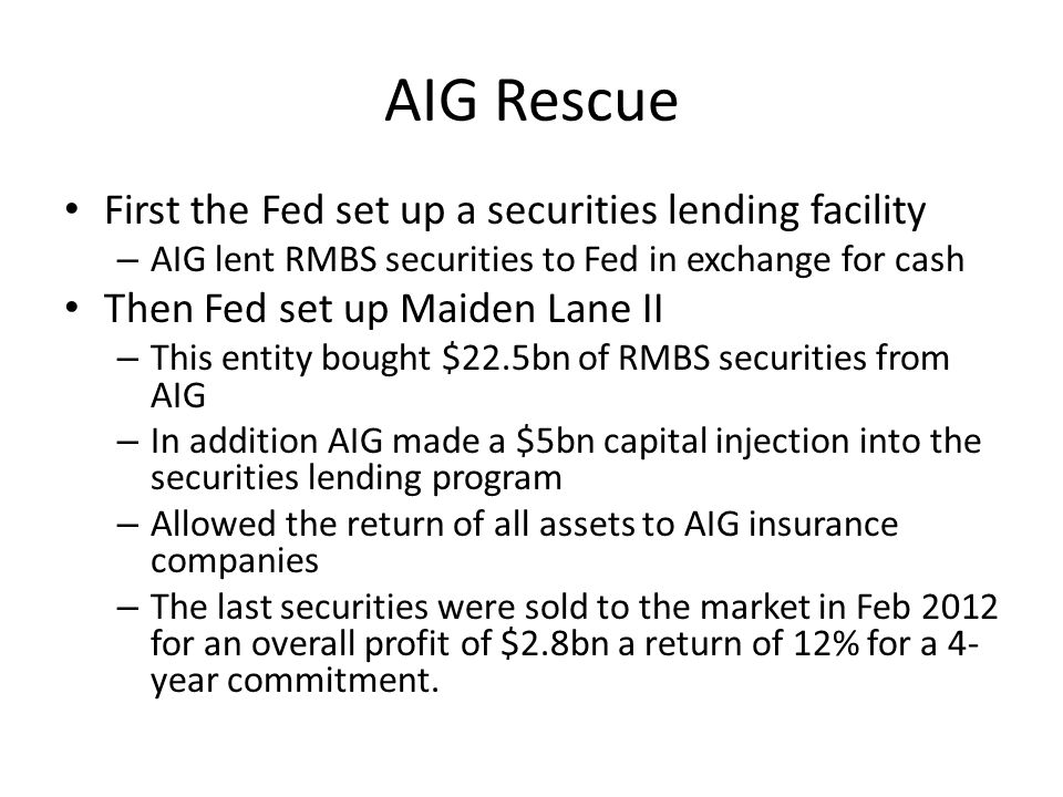 AIG Rescue First the Fed set up a securities lending facility – AIG lent RMBS securities to Fed in exchange for cash Then Fed set up Maiden Lane II – This entity bought $22.5bn of RMBS securities from AIG – In addition AIG made a $5bn capital injection into the securities lending program – Allowed the return of all assets to AIG insurance companies – The last securities were sold to the market in Feb 2012 for an overall profit of $2.8bn a return of 12% for a 4- year commitment.