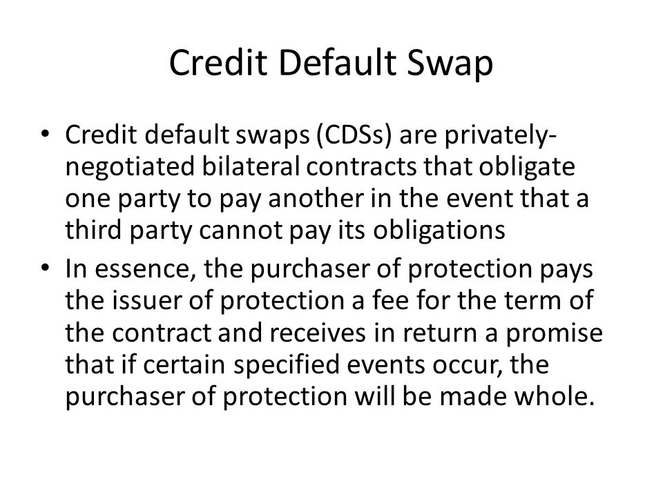 Credit Default Swap Credit default swaps (CDSs) are privately- negotiated bilateral contracts that obligate one party to pay another in the event that a third party cannot pay its obligations In essence, the purchaser of protection pays the issuer of protection a fee for the term of the contract and receives in return a promise that if certain specified events occur, the purchaser of protection will be made whole.