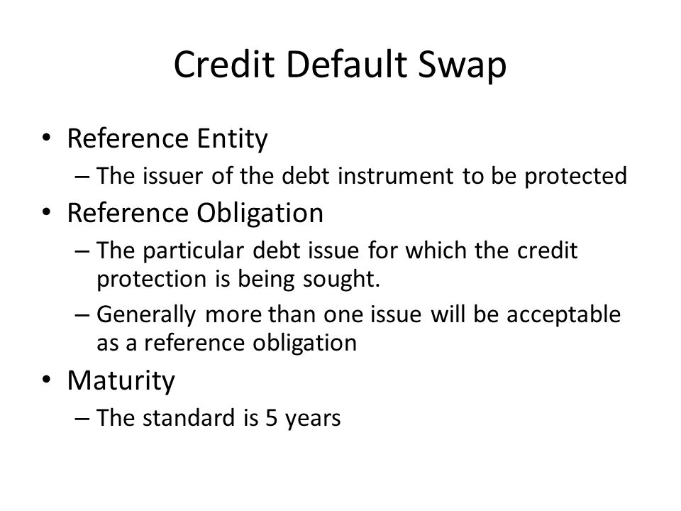 Credit Default Swap Reference Entity – The issuer of the debt instrument to be protected Reference Obligation – The particular debt issue for which the credit protection is being sought.