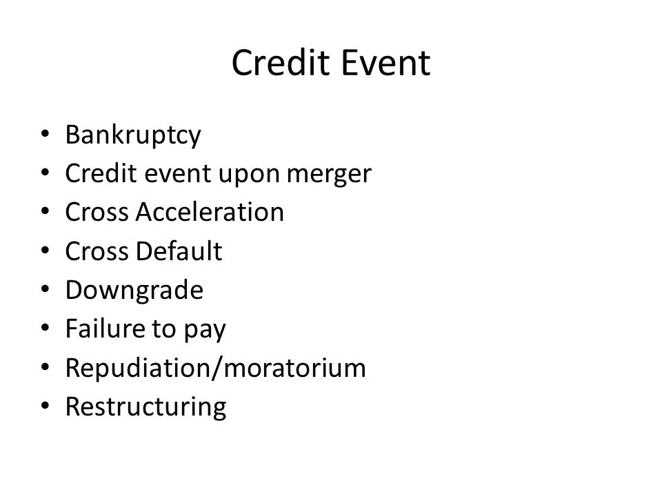 Credit Event Bankruptcy Credit event upon merger Cross Acceleration Cross Default Downgrade Failure to pay Repudiation/moratorium Restructuring