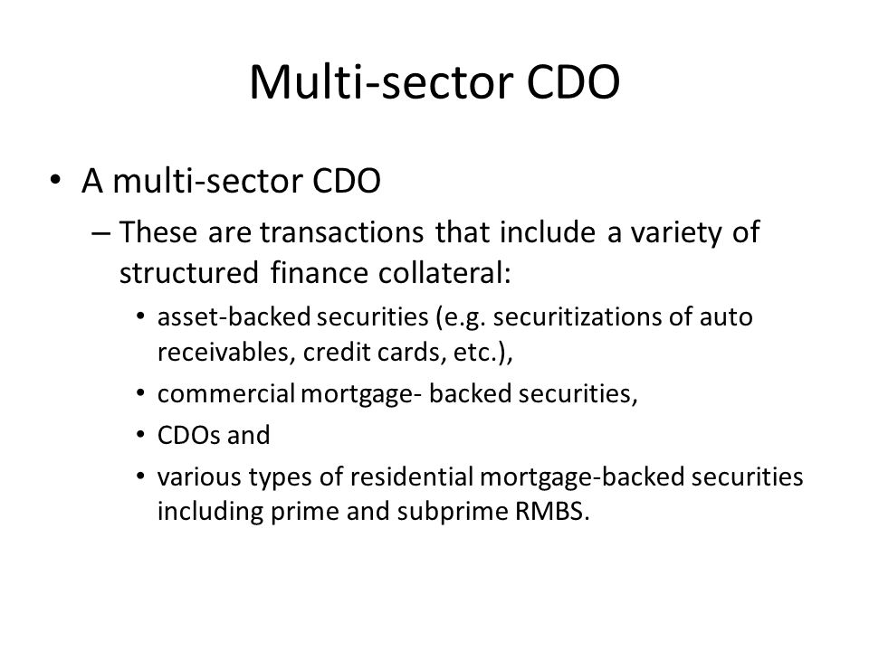 Multi-sector CDO A multi-sector CDO – These are transactions that include a variety of structured finance collateral: asset-backed securities (e.g.