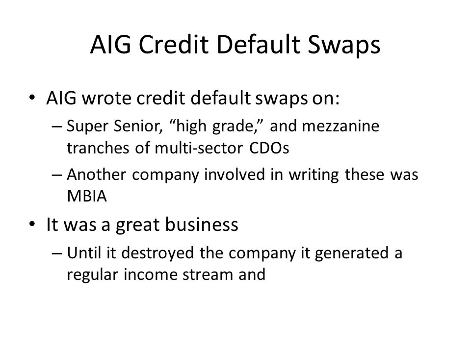 AIG Credit Default Swaps AIG wrote credit default swaps on: – Super Senior, high grade, and mezzanine tranches of multi-sector CDOs – Another company involved in writing these was MBIA It was a great business – Until it destroyed the company it generated a regular income stream and