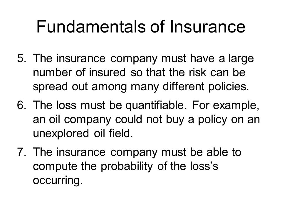 Fundamentals of Insurance 5.The insurance company must have a large number of insured so that the risk can be spread out among many different policies.