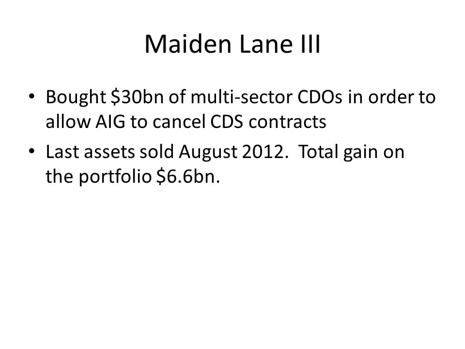 Maiden Lane III Bought $30bn of multi-sector CDOs in order to allow AIG to cancel CDS contracts Last assets sold August 2012.