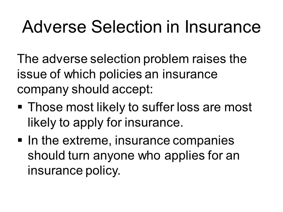 Adverse Selection in Insurance The adverse selection problem raises the issue of which policies an insurance company should accept:  Those most likely to suffer loss are most likely to apply for insurance.