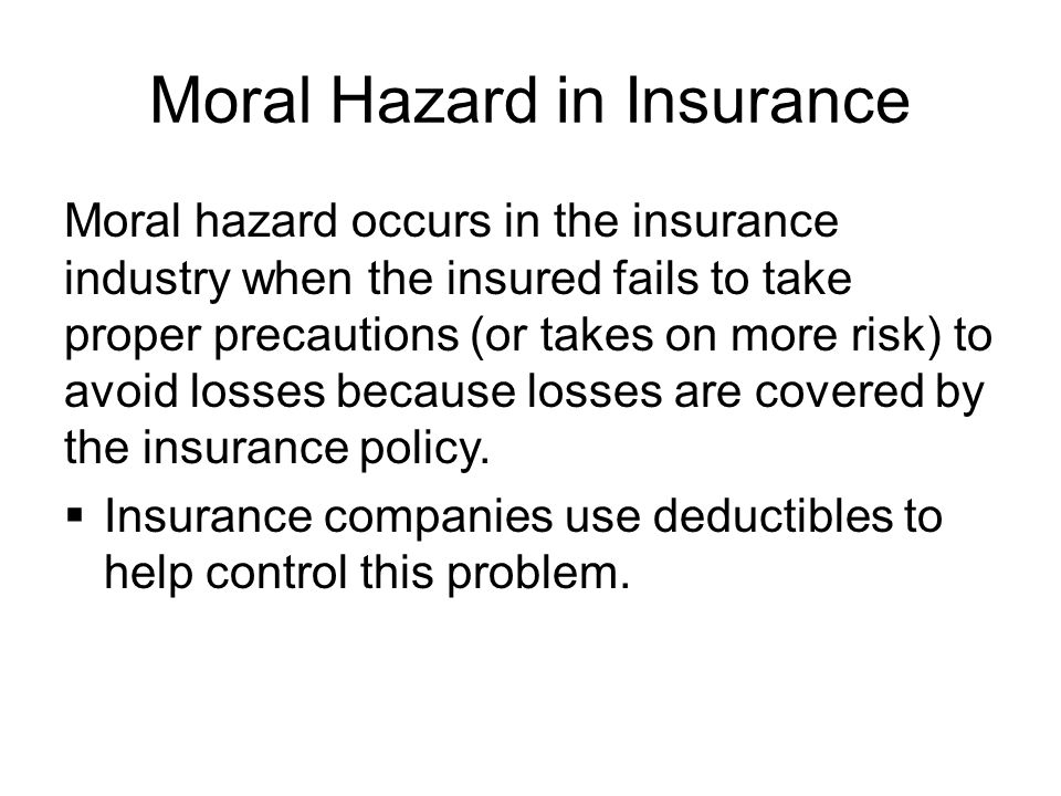 Moral Hazard in Insurance Moral hazard occurs in the insurance industry when the insured fails to take proper precautions (or takes on more risk) to avoid losses because losses are covered by the insurance policy.