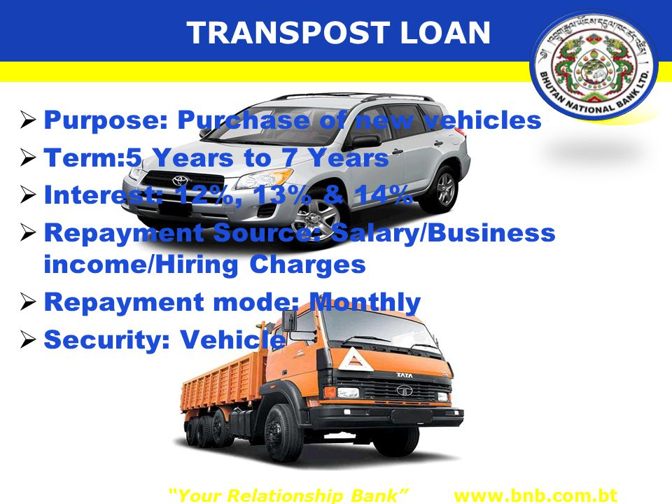 TRANSPOST LOAN  Purpose: Purchase of new vehicles  Term:5 Years to 7 Years  Interest: 12%, 13% & 14%  Repayment Source: Salary/Business income/Hiring Charges  Repayment mode: Monthly  Security: Vehicle Your Relationship Bank www.bnb.com.bt