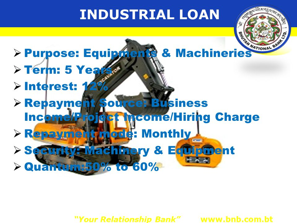INDUSTRIAL LOAN  Purpose: Equipments & Machineries  Term: 5 Years  Interest: 12%  Repayment Source: Business Income/Project Income/Hiring Charge  Repayment mode: Monthly  Security: Machinery & Equipment  Quantum:50% to 60% Your Relationship Bank www.bnb.com.bt