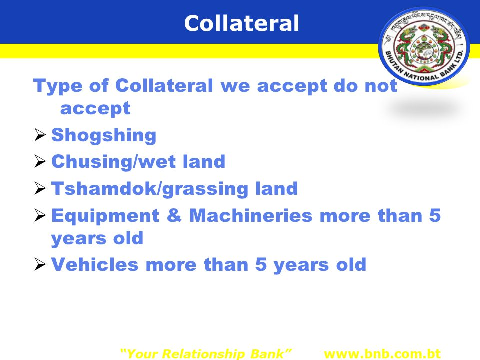 Type of Collateral we accept do not accept  Shogshing  Chusing/wet land  Tshamdok/grassing land  Equipment & Machineries more than 5 years old  Vehicles more than 5 years old Your Relationship Bank www.bnb.com.bt