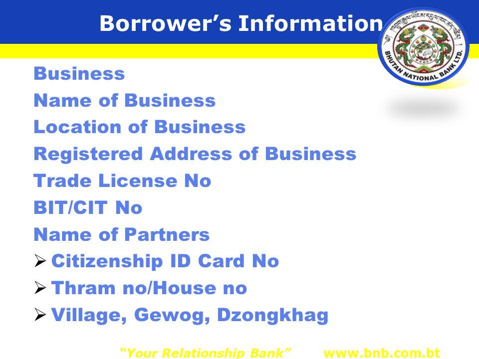 Borrower's Information Business Name of Business Location of Business Registered Address of Business Trade License No BIT/CIT No Name of Partners  Citizenship ID Card No  Thram no/House no  Village, Gewog, Dzongkhag Your Relationship Bank www.bnb.com.bt