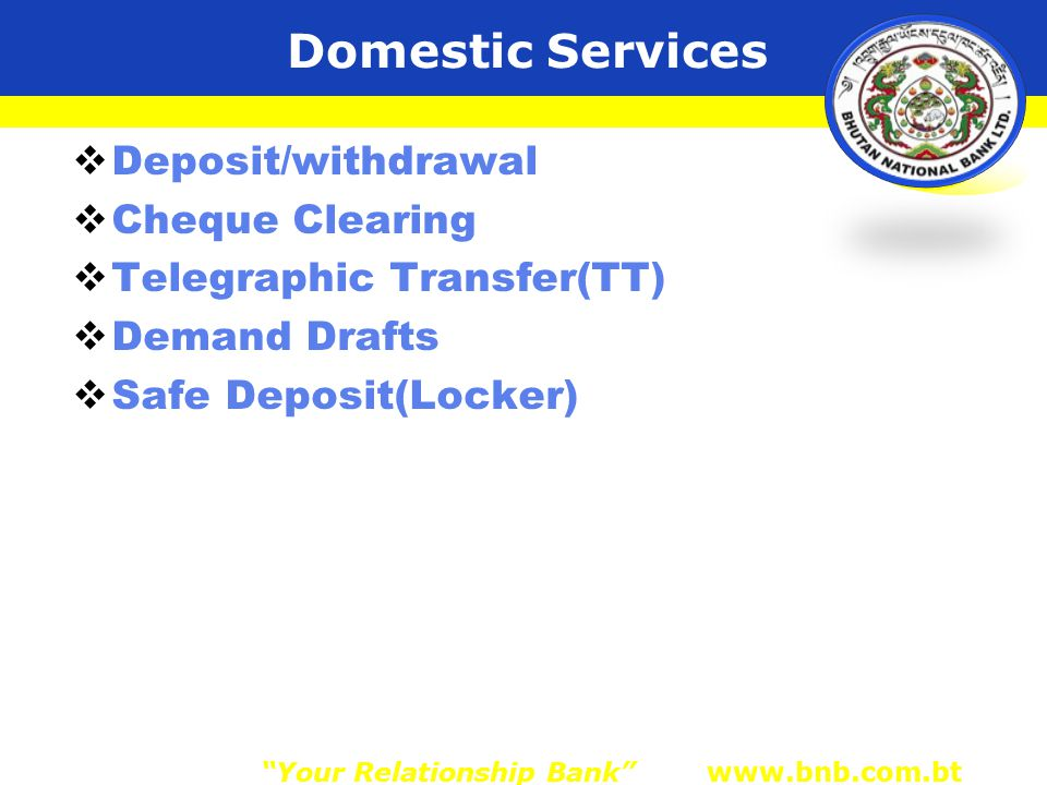 Domestic Services  Deposit/withdrawal  Cheque Clearing  Telegraphic Transfer(TT)  Demand Drafts  Safe Deposit(Locker) Your Relationship Bank www.bnb.com.bt