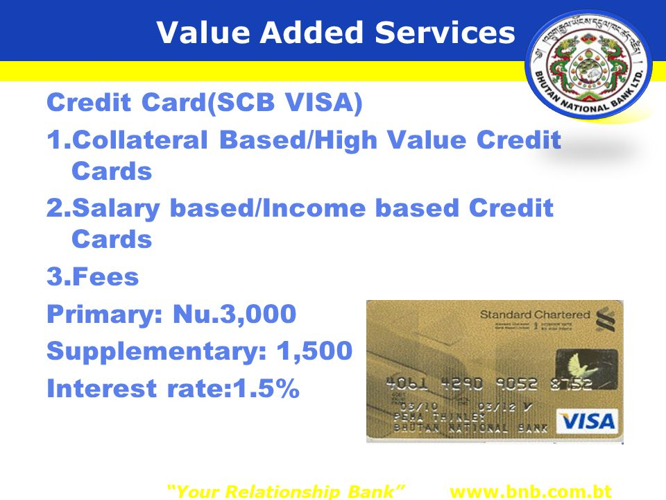 Value Added Services Credit Card(SCB VISA) 1.Collateral Based/High Value Credit Cards 2.Salary based/Income based Credit Cards 3.Fees Primary: Nu.3,000 Supplementary: 1,500 Interest rate:1.5% Your Relationship Bank www.bnb.com.bt