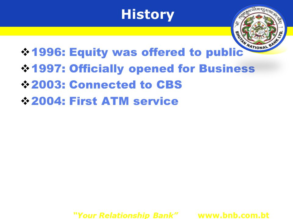 History  1996: Equity was offered to public  1997: Officially opened for Business  2003: Connected to CBS  2004: First ATM service Your Relationship Bank www.bnb.com.bt