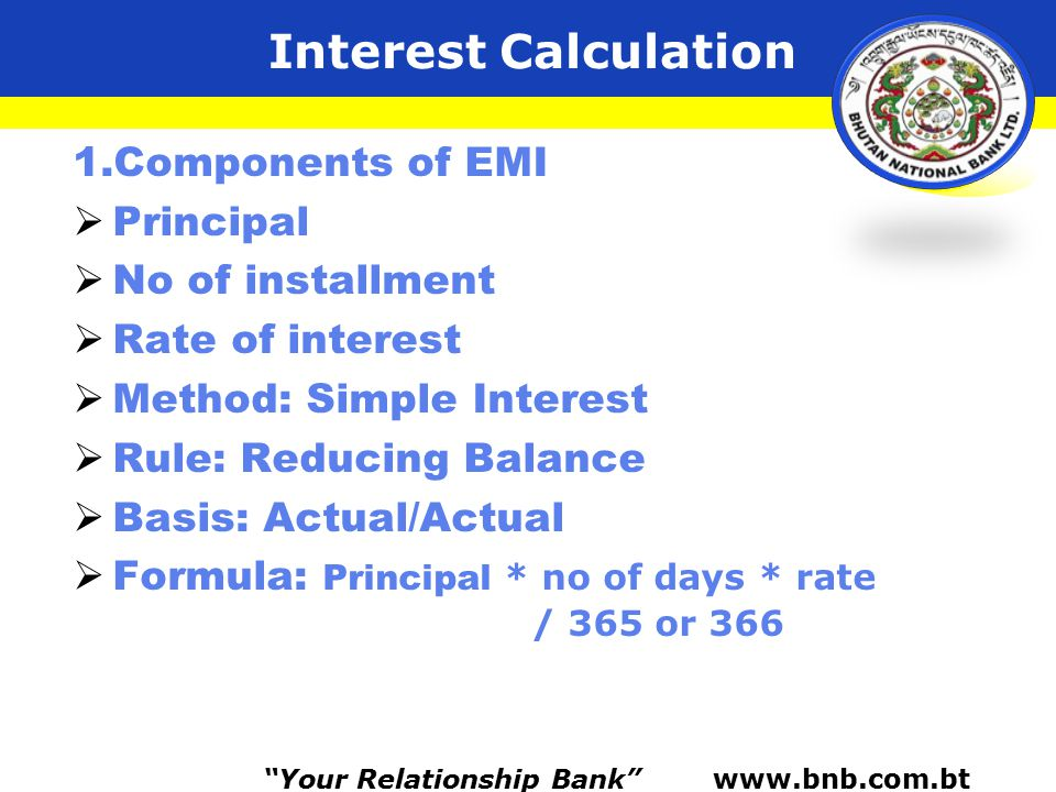 Interest Calculation 1.Components of EMI  Principal  No of installment  Rate of interest  Method: Simple Interest  Rule: Reducing Balance  Basis: Actual/Actual  Formula: Principal * no of days * rate / 365 or 366 Your Relationship Bank www.bnb.com.bt