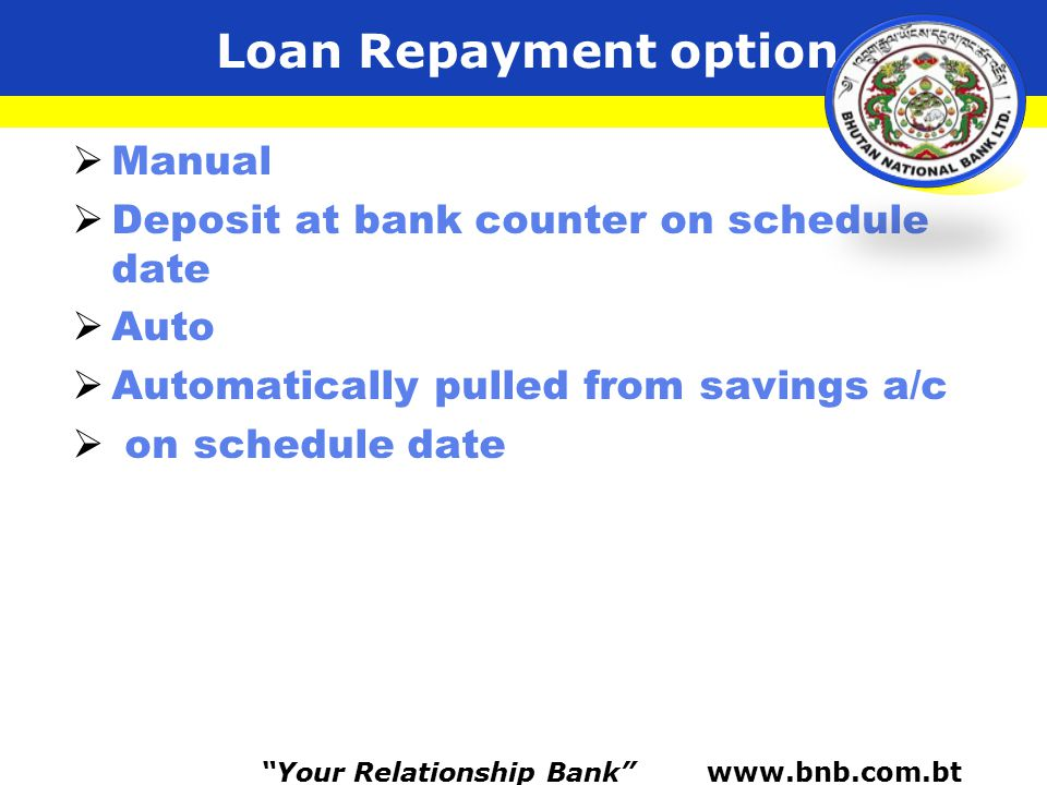 Loan Repayment option  Manual  Deposit at bank counter on schedule date  Auto  Automatically pulled from savings a/c  on schedule date Your Relationship Bank www.bnb.com.bt