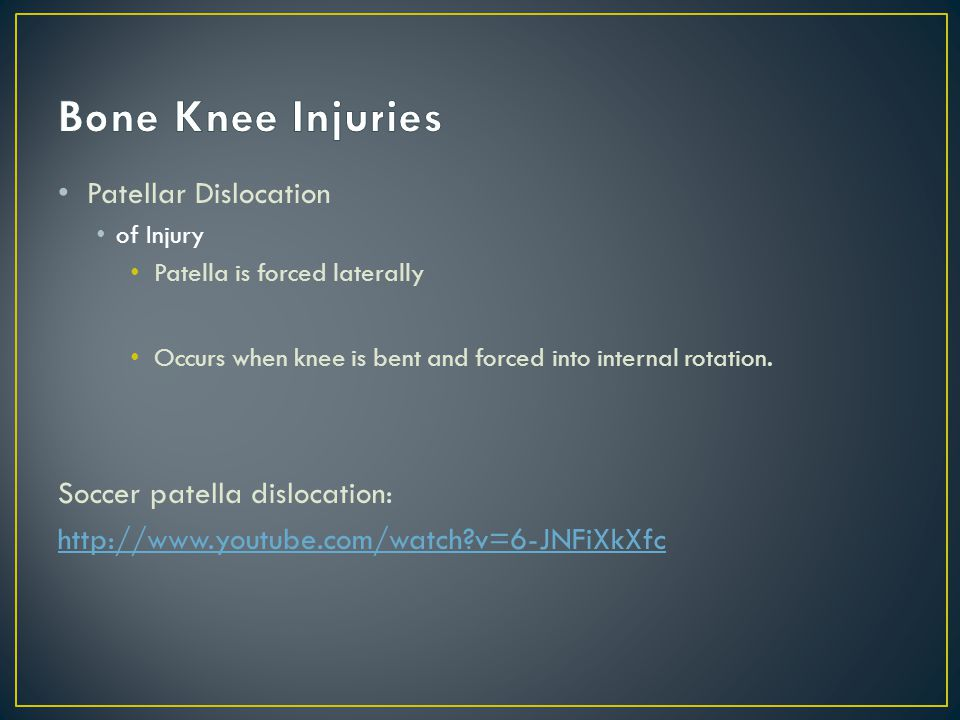 Patellar Dislocation of Injury Patella is forced laterally Occurs when knee is bent and forced into internal rotation.