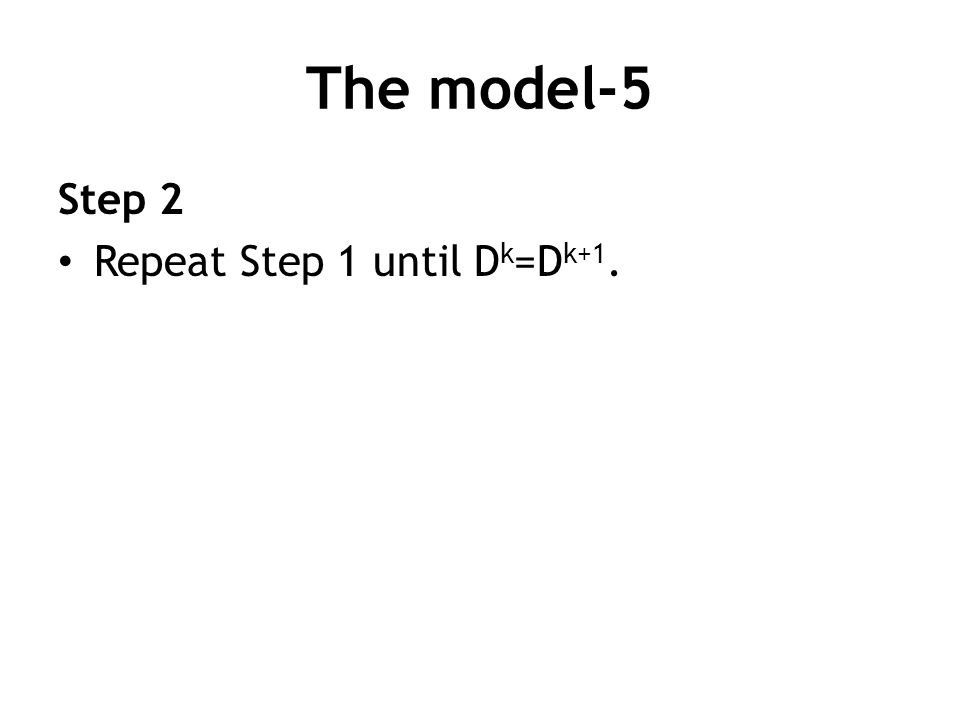 The model-5 Step 2 Repeat Step 1 until D k =D k+1.